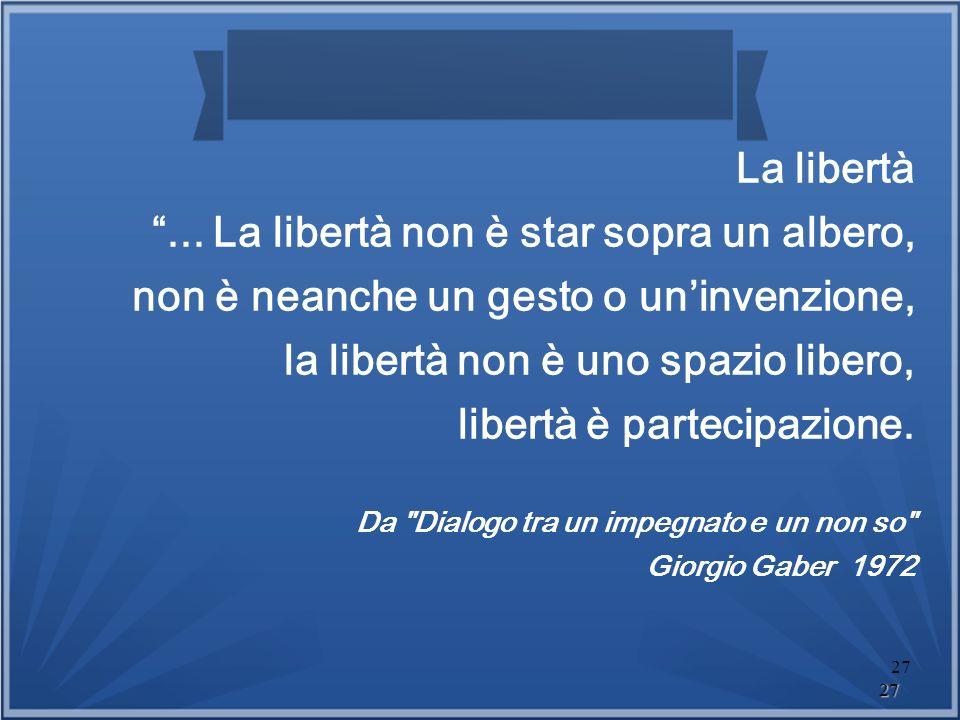 27 27 La libertà... La libertà non è star sopra un albero, non è neanche un gesto o uninvenzione, la libertà non è uno spazio libero, libertà è partec