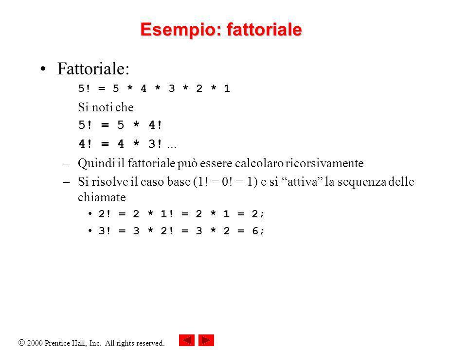 2000 Prentice Hall, Inc. All rights reserved. Esempio: fattoriale Fattoriale: 5! = 5 * 4 * 3 * 2 * 1 Si noti che 5! = 5 * 4! 4! = 4 * 3!... –Quindi il