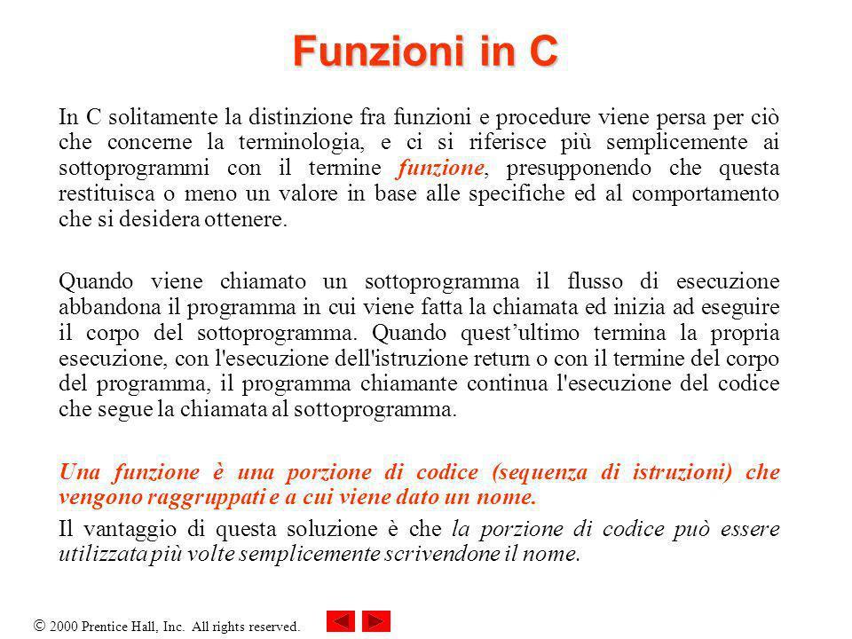 2000 Prentice Hall, Inc. All rights reserved. Funzioni in C In C solitamente la distinzione fra funzioni e procedure viene persa per ciò che concerne