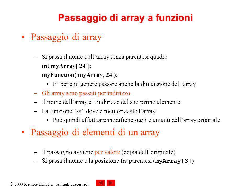 2000 Prentice Hall, Inc. All rights reserved. Passaggio di array a funzioni Passaggio di array –Si passa il nome dellarray senza parentesi quadre int