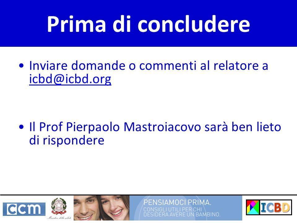 Prima di concludere Inviare domande o commenti al relatore a icbd@icbd.org icbd@icbd.org Il Prof Pierpaolo Mastroiacovo sarà ben lieto di rispondere