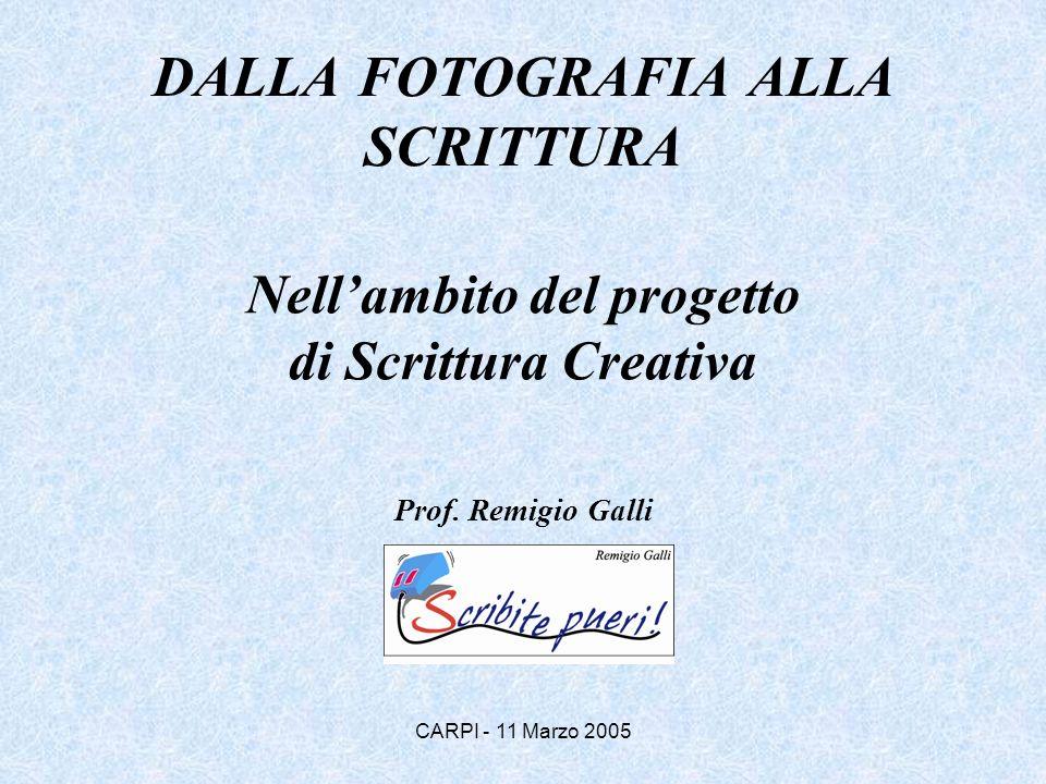 CARPI - 11 Marzo 2005 DALLA FOTOGRAFIA ALLA SCRITTURA Nellambito del progetto di Scrittura Creativa Prof. Remigio Galli