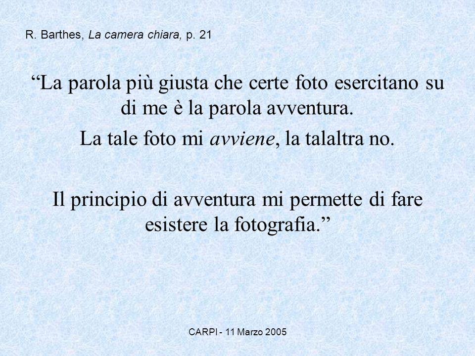 CARPI - 11 Marzo 2005 La parola più giusta che certe foto esercitano su di me è la parola avventura. La tale foto mi avviene, la talaltra no. Il princ