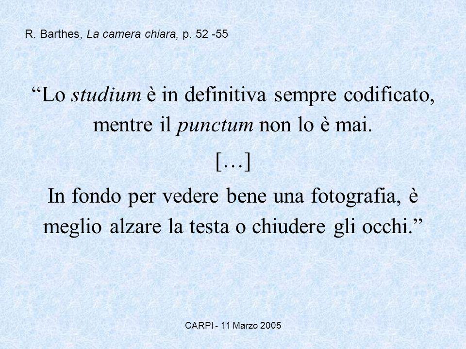 CARPI - 11 Marzo 2005 Lo studium è in definitiva sempre codificato, mentre il punctum non lo è mai. […] In fondo per vedere bene una fotografia, è meg