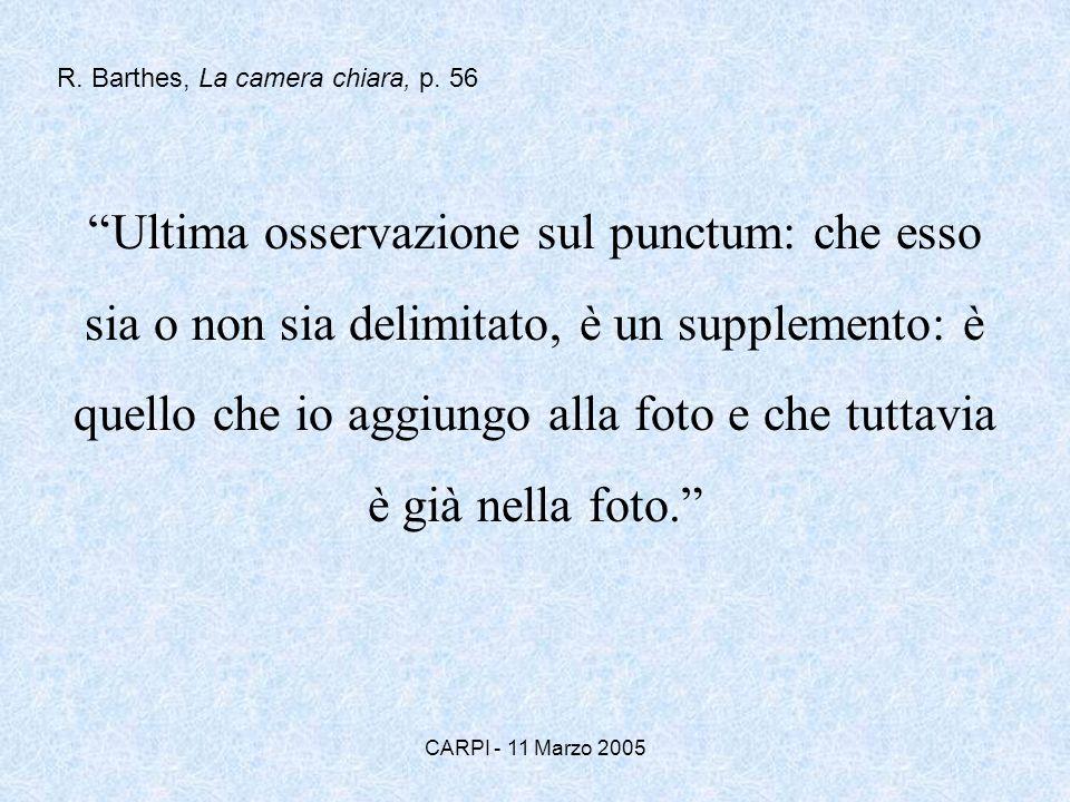 CARPI - 11 Marzo 2005 Ultima osservazione sul punctum: che esso sia o non sia delimitato, è un supplemento: è quello che io aggiungo alla foto e che t