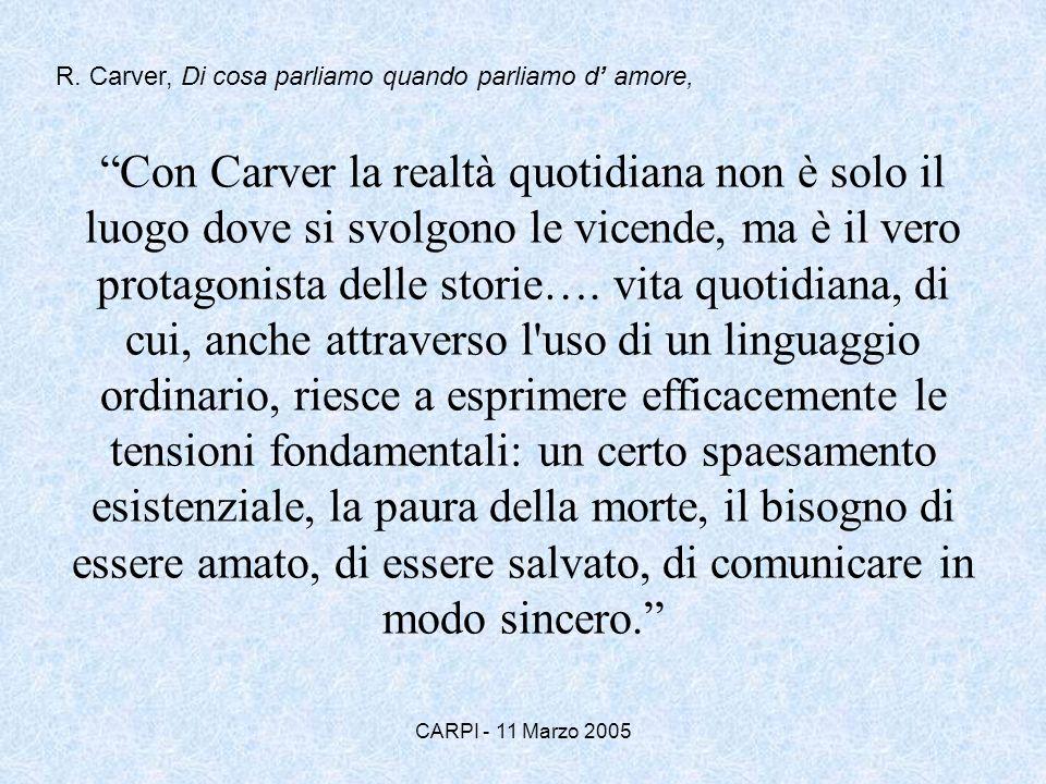 CARPI - 11 Marzo 2005 Con Carver la realtà quotidiana non è solo il luogo dove si svolgono le vicende, ma è il vero protagonista delle storie…. vita q