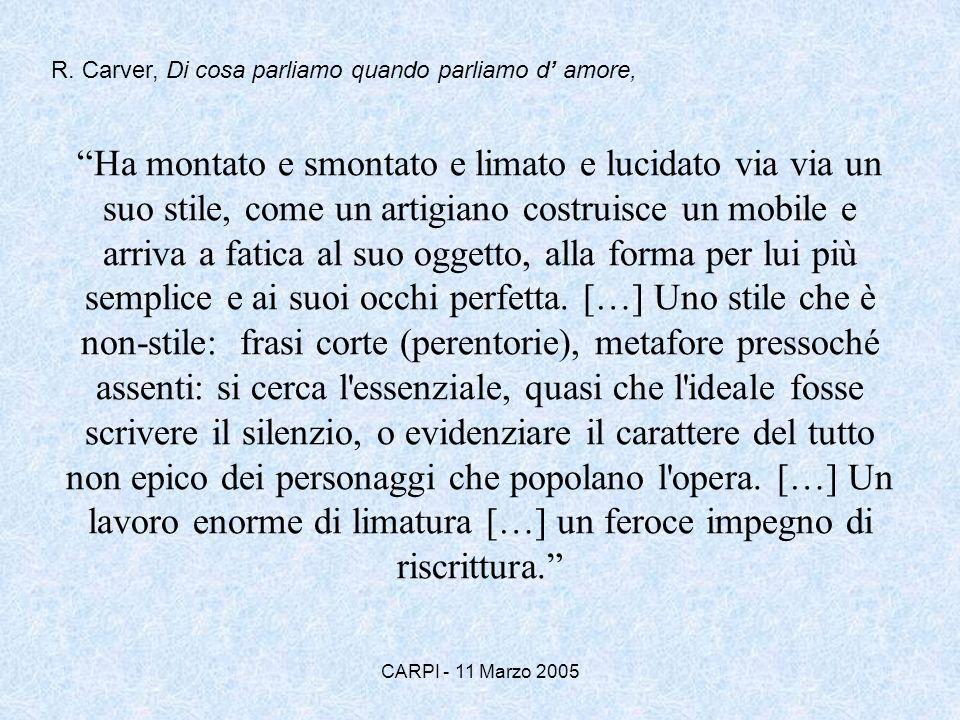 CARPI - 11 Marzo 2005 Carver ammirava molto Isac Babel, Ernest Hemingway e in particolare Anton Cechov, il quale in una lettera al fratello aspirante scrittore (di racconti), raccomanda: Prendi qualcosa della vita reale, di ogni giorno, senza trama, e senza finale….