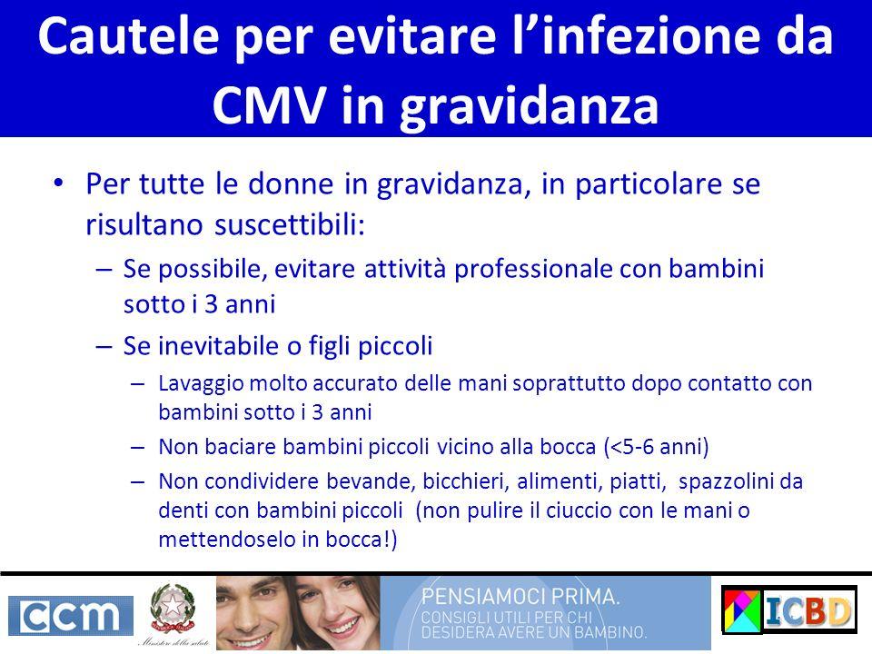 Cautele per evitare linfezione da CMV in gravidanza Per tutte le donne in gravidanza, in particolare se risultano suscettibili: – Se possibile, evitar