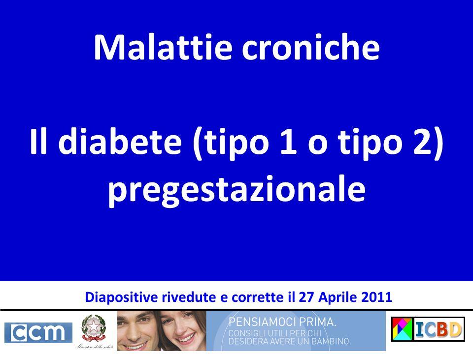 Malattie croniche Il diabete (tipo 1 o tipo 2) pregestazionale Diapositive rivedute e corrette il 27 Aprile 2011