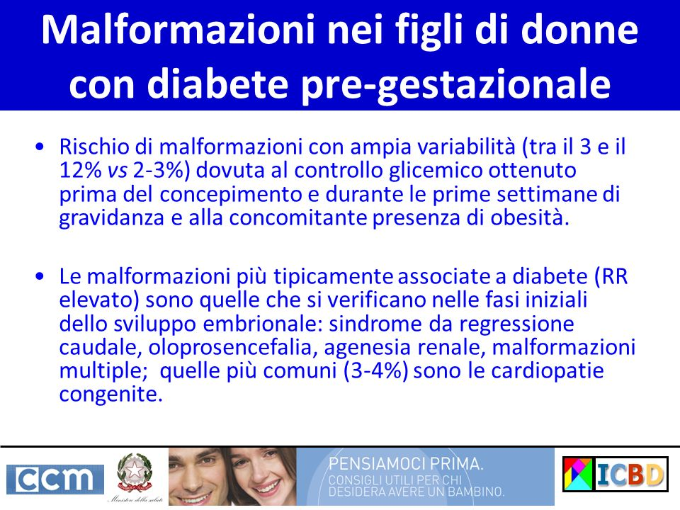 Malformazioni nei figli di donne con diabete pre-gestazionale Rischio di malformazioni con ampia variabilità (tra il 3 e il 12% vs 2-3%) dovuta al con
