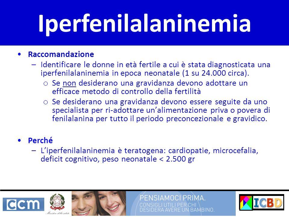 Raccomandazione –Identificare le donne in età fertile a cui è stata diagnosticata una iperfenilalaninemia in epoca neonatale (1 su 24.000 circa). o Se