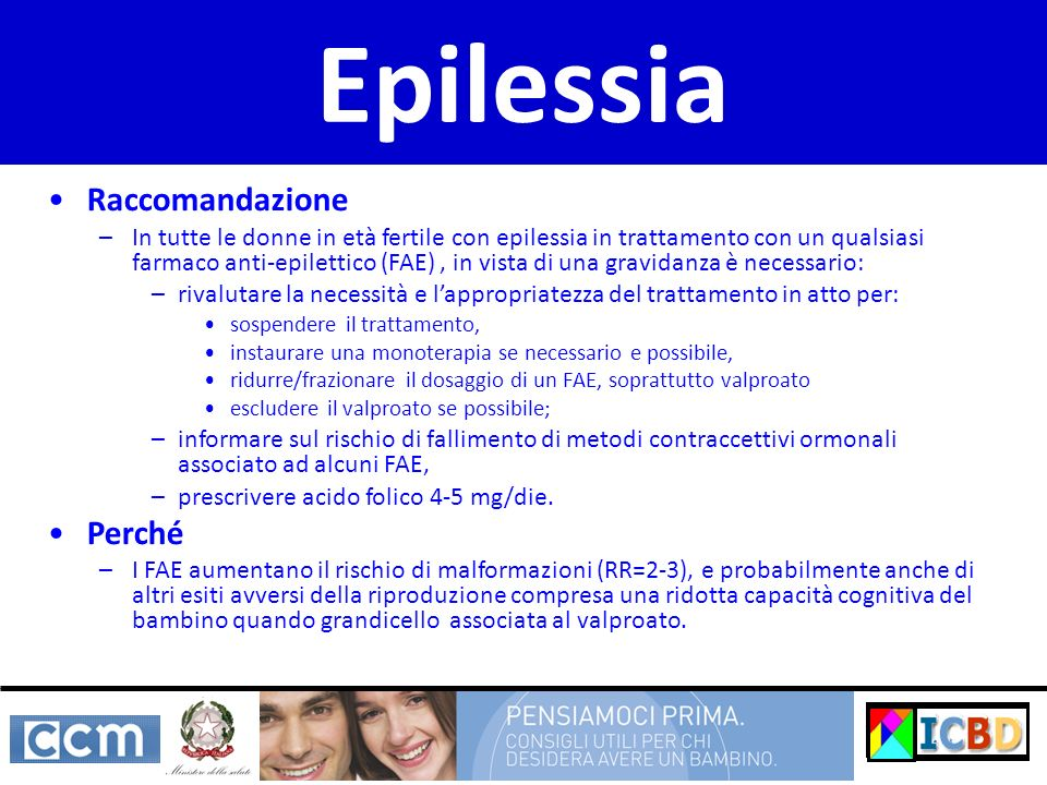 Raccomandazione –In tutte le donne in età fertile con epilessia in trattamento con un qualsiasi farmaco anti-epilettico (FAE), in vista di una gravida