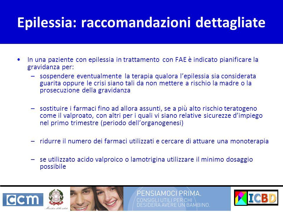 Epilessia: raccomandazioni dettagliate In una paziente con epilessia in trattamento con FAE è indicato pianificare la gravidanza per: –sospendere even