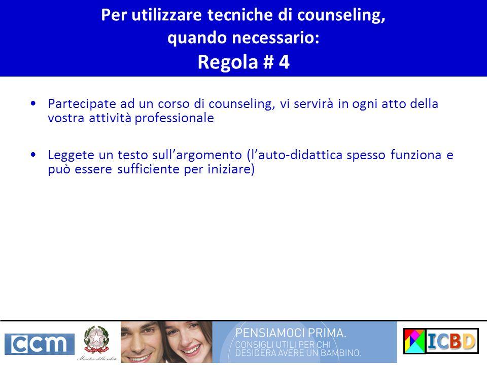Per utilizzare tecniche di counseling, quando necessario: Regola # 4 Partecipate ad un corso di counseling, vi servirà in ogni atto della vostra attiv
