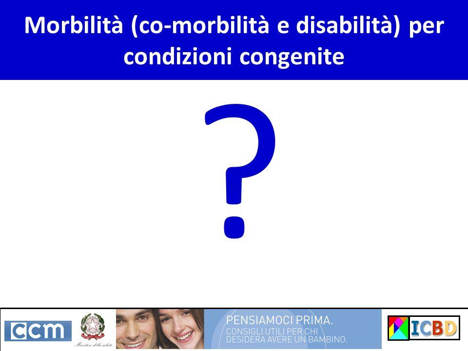Morbilità (co-morbilità e disabilità) per condizioni congenite ?