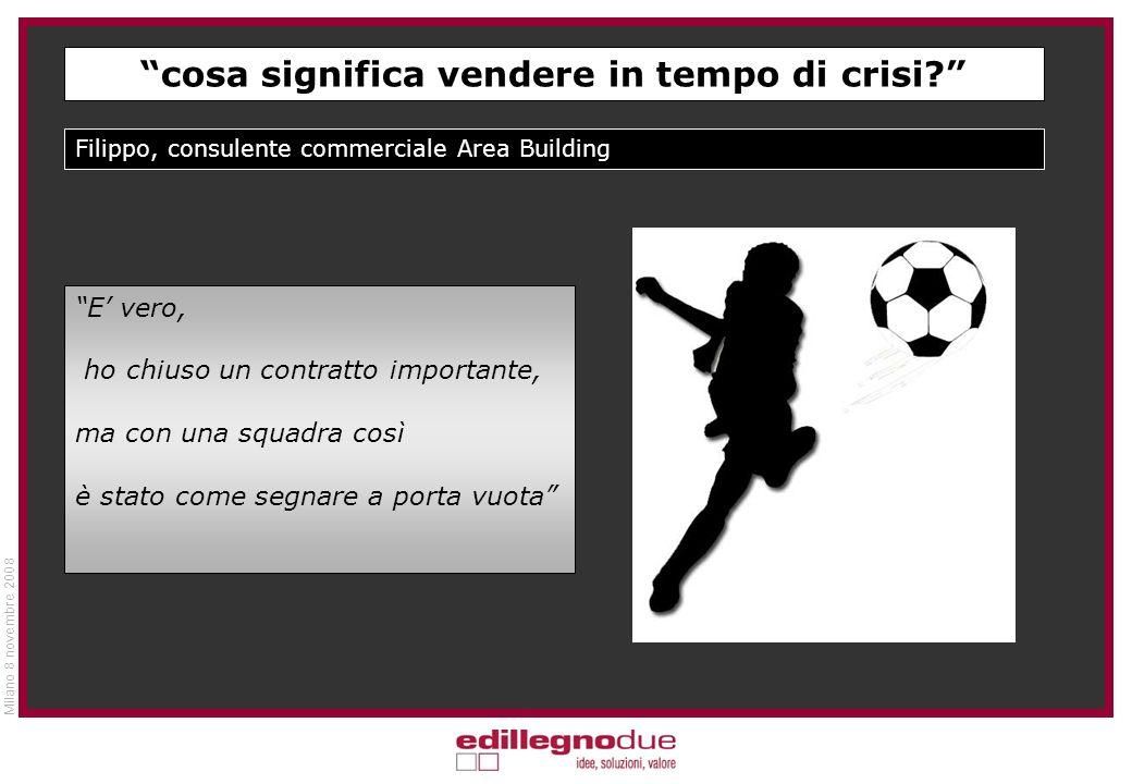 Milano 8 novembre 2008 Filippo, consulente commerciale Area Building E vero, ho chiuso un contratto importante, ma con una squadra così è stato come segnare a porta vuota cosa significa vendere in tempo di crisi?
