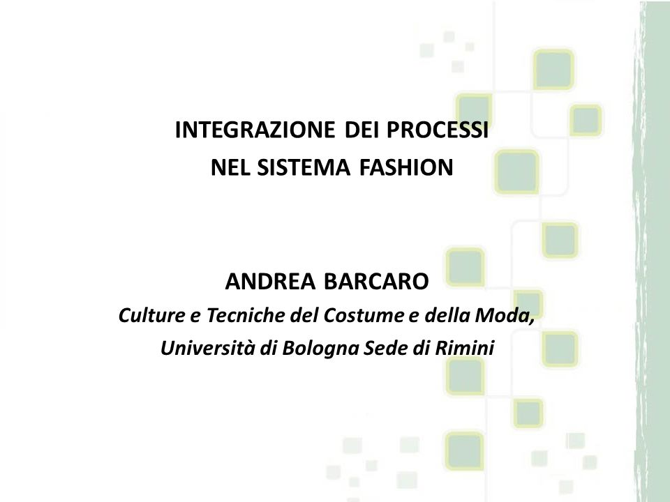 INTEGRAZIONE DEI PROCESSI NEL SISTEMA FASHION ANDREA BARCARO Culture e Tecniche del Costume e della Moda, Università di Bologna Sede di Rimini