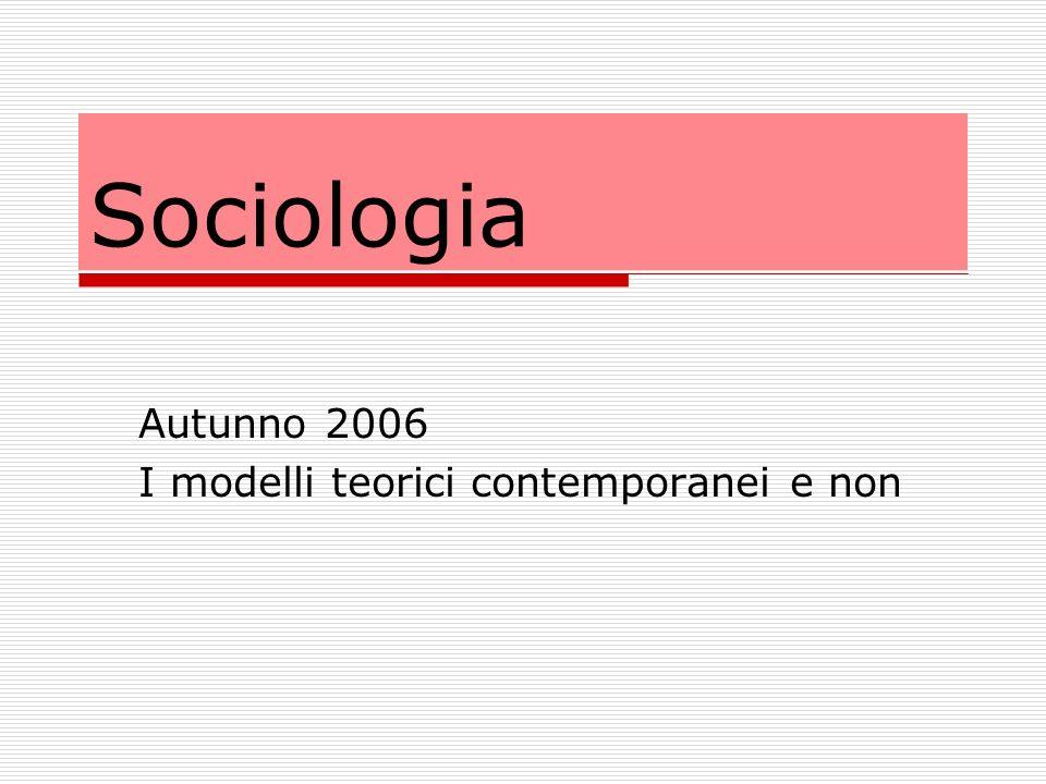 Sociologia Autunno 2006 I modelli teorici contemporanei e non