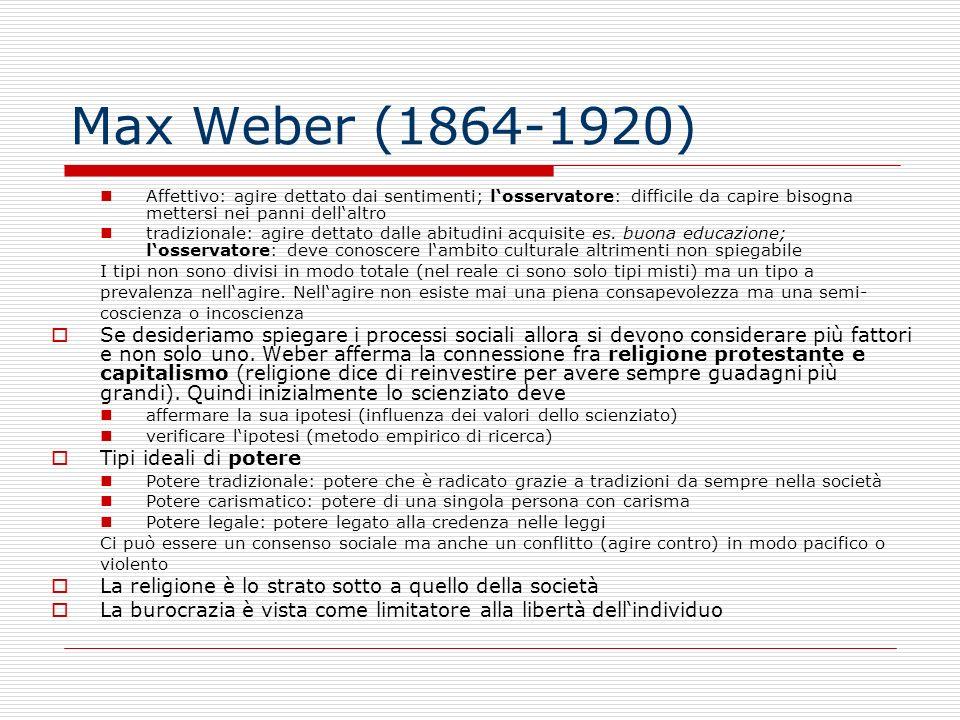 Max Weber (1864-1920) Affettivo: agire dettato dai sentimenti; losservatore: difficile da capire bisogna mettersi nei panni dellaltro tradizionale: ag