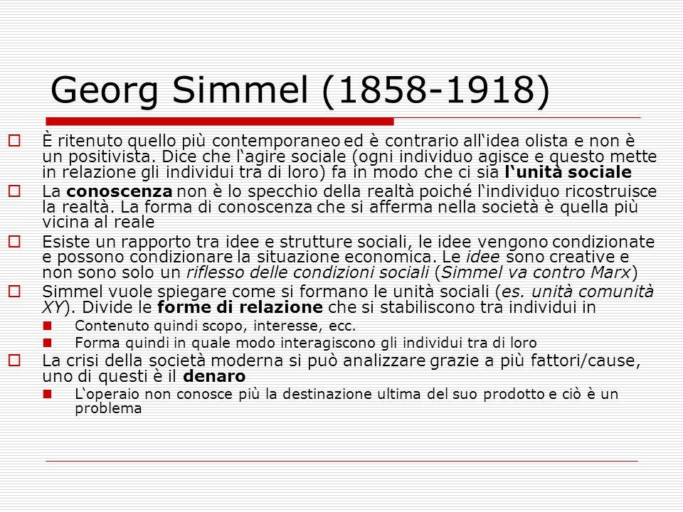 Georg Simmel (1858-1918) È ritenuto quello più contemporaneo ed è contrario allidea olista e non è un positivista. Dice che lagire sociale (ogni indiv