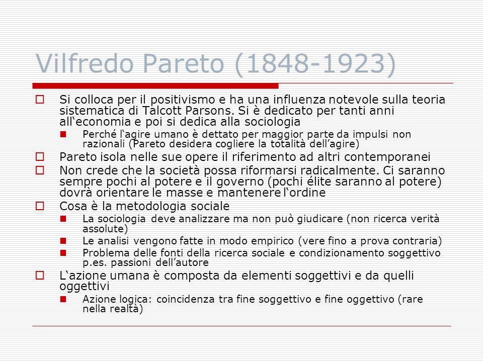 Vilfredo Pareto (1848-1923) Si colloca per il positivismo e ha una influenza notevole sulla teoria sistematica di Talcott Parsons. Si è dedicato per t