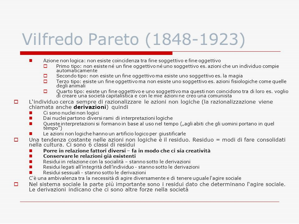 Vilfredo Pareto (1848-1923) Azione non logica: non esiste coincidenza tra fine soggettivo e fine oggettivo Primo tipo: non esiste né un fine oggettivo