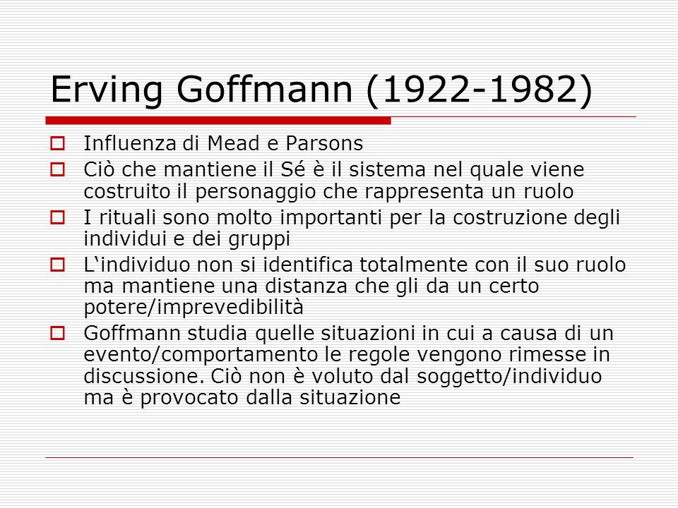 Erving Goffmann (1922-1982) Influenza di Mead e Parsons Ciò che mantiene il Sé è il sistema nel quale viene costruito il personaggio che rappresenta u