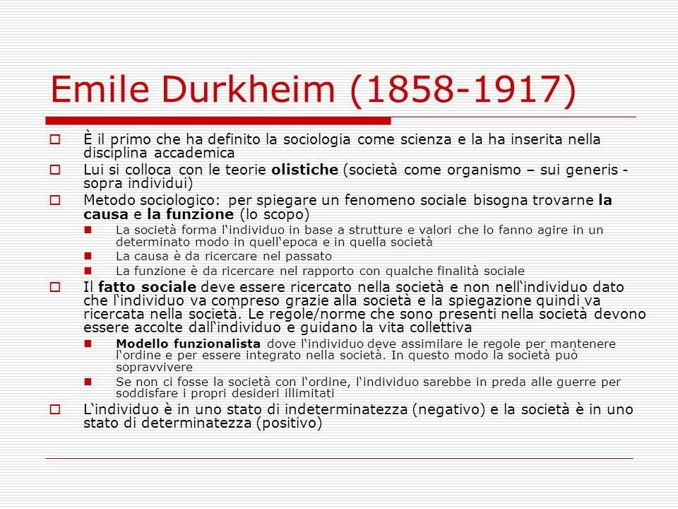Emile Durkheim (1858-1917) Forme di solidarietà: prima gli individui erano simili tra di loro e erano su un livello di stesse credenze e sentimenti comuni ora la solidarietà è data da una suddivisione del lavoro (industrializzazione) e ci dovrebbero essere più regole e un esaltazione dellindividualismo (ritira questa sua idea e dice che ci devono essere forme di istituzionali più adeguate) Ricerca delle cause del suicidio Egoistica: individuo non/scarsamente integrato nella società Anomica: rapidi cambiamenti sociali e carenza di norme Altruistica: dettata dalle norme sociali esempio kamikaze islamici Causa: scarsa o molta integrazione dellindividuo nella società Il potere politico/dello stato viene visto solamente come motore della giustizia e mantenitore della ordine sociale La funzione della religione può essere studiata grazie a gruppi più primitivi – rafforzamento del sentimento di appartenenza ad un gruppo
