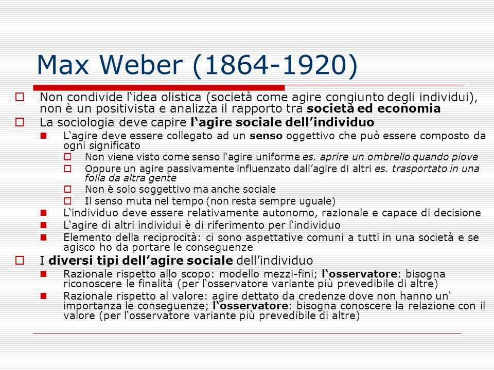 Max Weber (1864-1920) Non condivide lidea olistica (società come agire congiunto degli individui), non è un positivista e analizza il rapporto tra soc