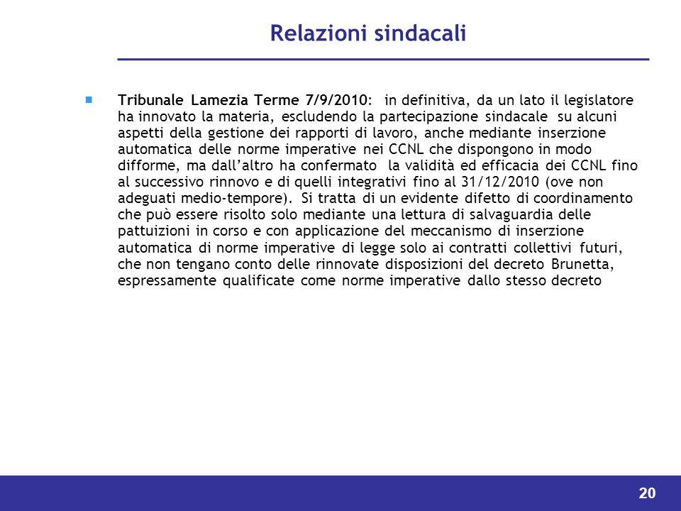 20 Relazioni sindacali Tribunale Lamezia Terme 7/9/2010: in definitiva, da un lato il legislatore ha innovato la materia, escludendo la partecipazione sindacale su alcuni aspetti della gestione dei rapporti di lavoro, anche mediante inserzione automatica delle norme imperative nei CCNL che dispongono in modo difforme, ma dallaltro ha confermato la validità ed efficacia dei CCNL fino al successivo rinnovo e di quelli integrativi fino al 31/12/2010 (ove non adeguati medio-tempore).