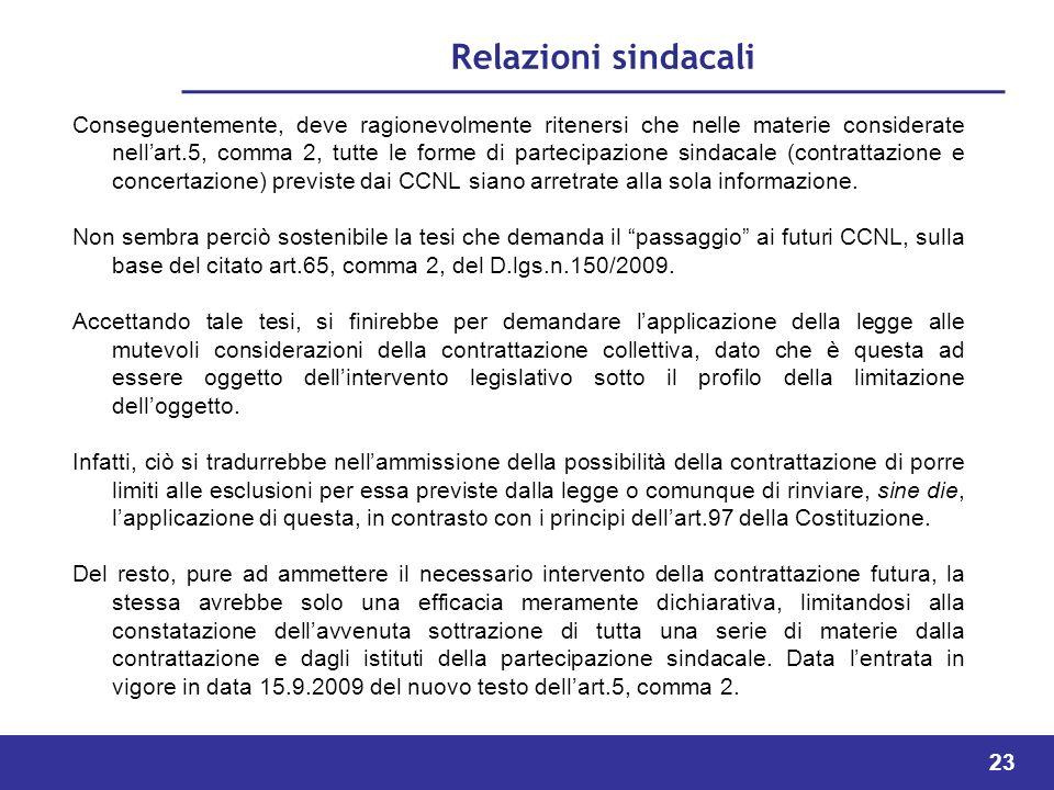 23 Relazioni sindacali Conseguentemente, deve ragionevolmente ritenersi che nelle materie considerate nellart.5, comma 2, tutte le forme di partecipazione sindacale (contrattazione e concertazione) previste dai CCNL siano arretrate alla sola informazione.
