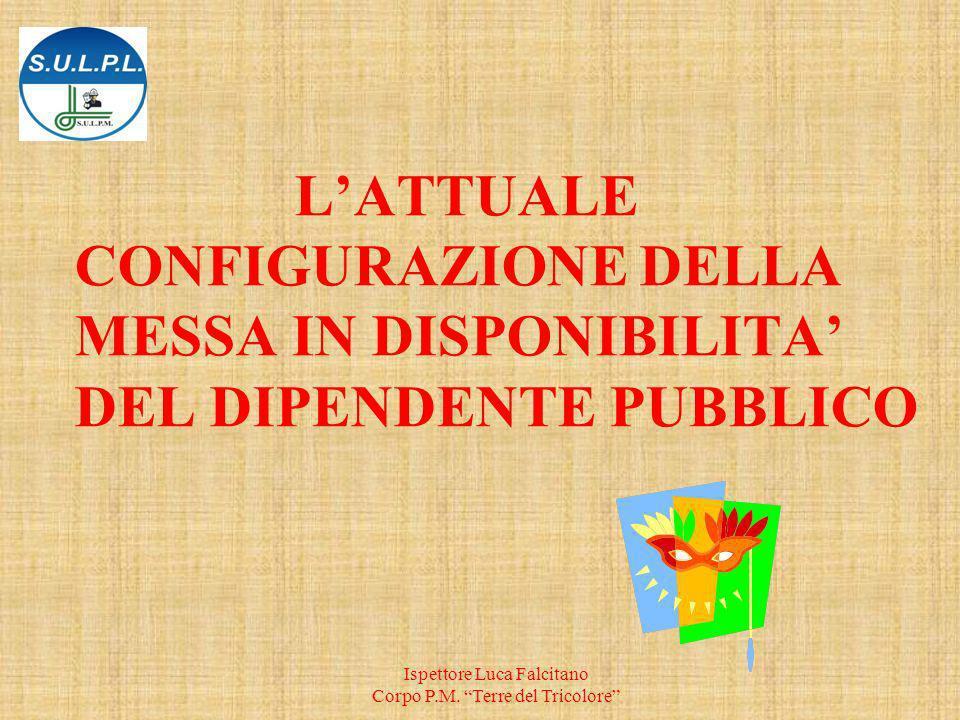 LATTUALE CONFIGURAZIONE DELLA MESSA IN DISPONIBILITA DEL DIPENDENTE PUBBLICO Ispettore Luca Falcitano Corpo P.M.