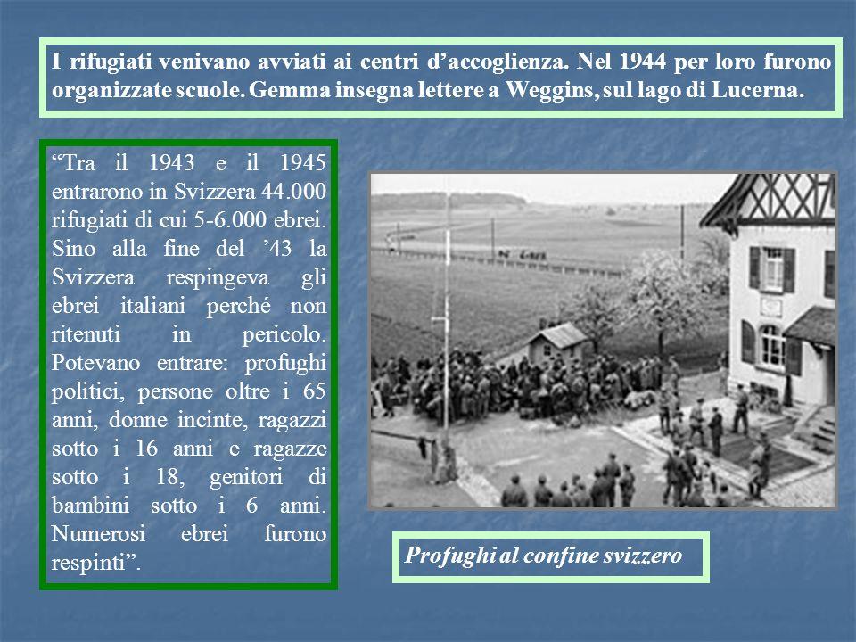 I rifugiati venivano avviati ai centri daccoglienza. Nel 1944 per loro furono organizzate scuole. Gemma insegna lettere a Weggins, sul lago di Lucerna