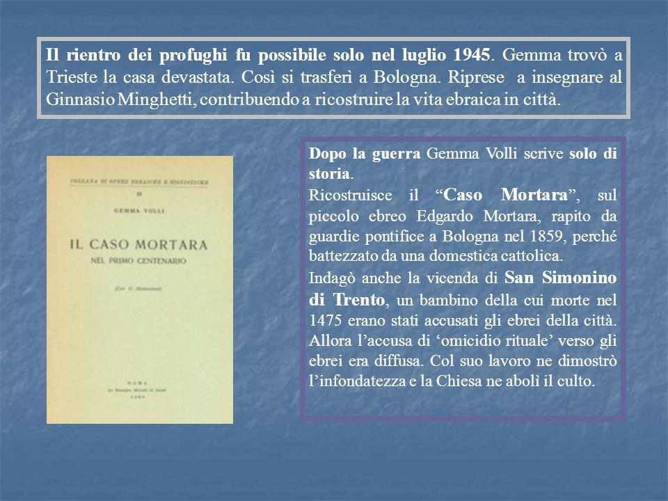 Il rientro dei profughi fu possibile solo nel luglio 1945. Gemma trovò a Trieste la casa devastata. Così si trasferì a Bologna. Riprese a insegnare al