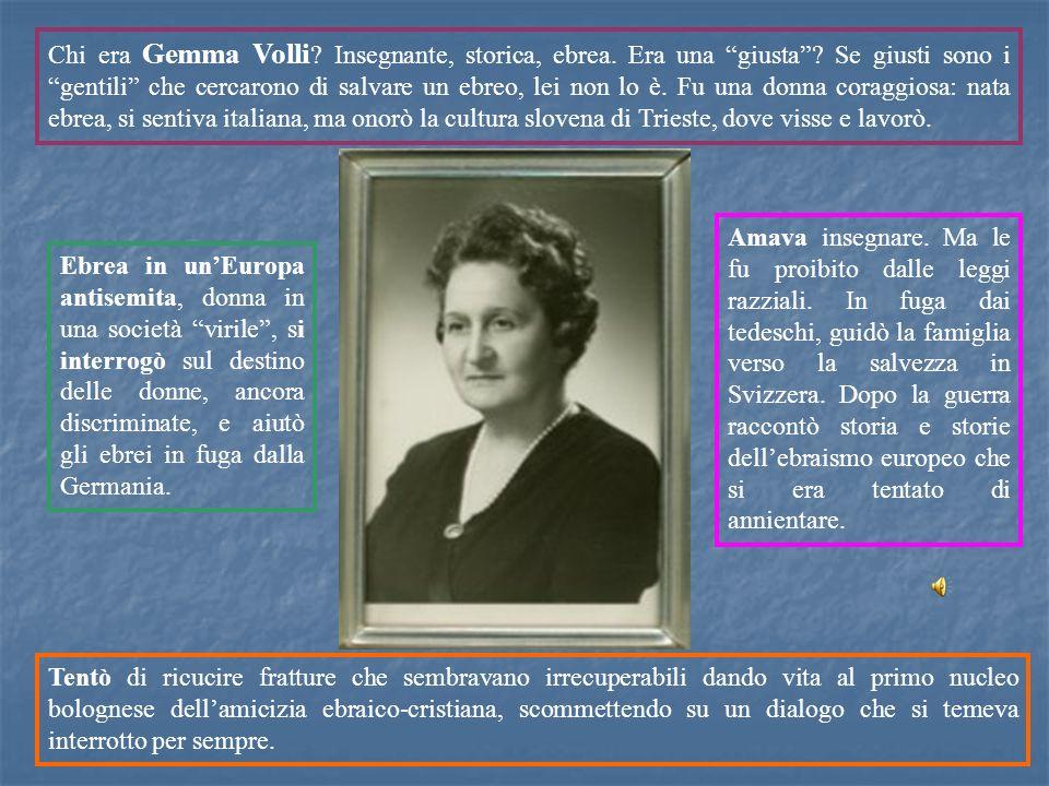 Chi era Gemma Volli ? Insegnante, storica, ebrea. Era una giusta? Se giusti sono i gentili che cercarono di salvare un ebreo, lei non lo è. Fu una don