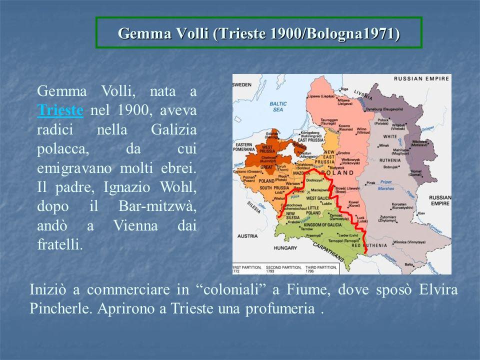 Gemma Volli (Trieste 1900/Bologna1971) Iniziò a commerciare in coloniali a Fiume, dove sposò Elvira Pincherle. Aprirono a Trieste una profumeria. Gemm