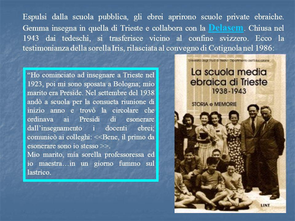 Espulsi dalla scuola pubblica, gli ebrei aprirono scuole private ebraiche. Gemma insegna in quella di Trieste e collabora con la Delasem. Chiusa nel 1