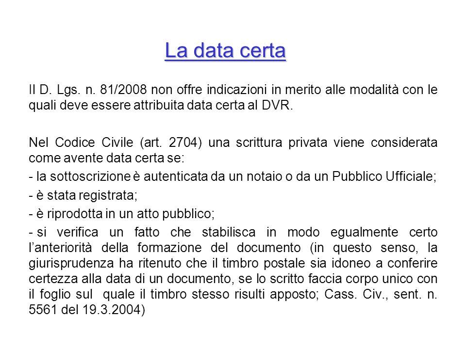 La data certa Il D. Lgs. n. 81/2008 non offre indicazioni in merito alle modalità con le quali deve essere attribuita data certa al DVR. Nel Codice Ci