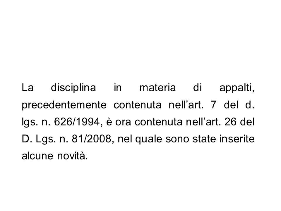 La disciplina in materia di appalti, precedentemente contenuta nellart. 7 del d. lgs. n. 626/1994, è ora contenuta nellart. 26 del D. Lgs. n. 81/2008,