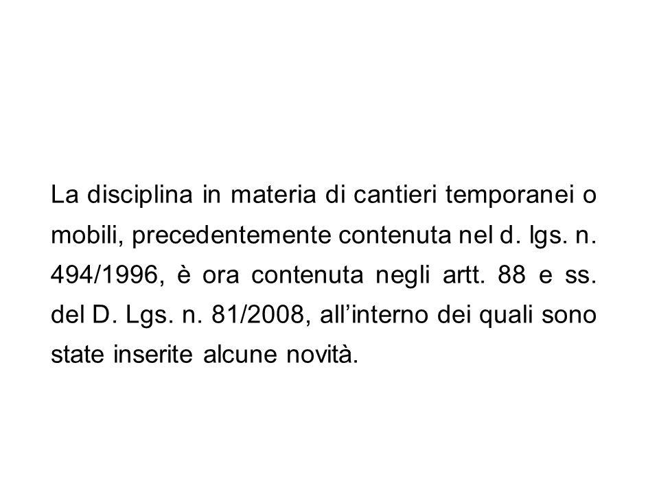 La disciplina in materia di cantieri temporanei o mobili, precedentemente contenuta nel d. lgs. n. 494/1996, è ora contenuta negli artt. 88 e ss. del