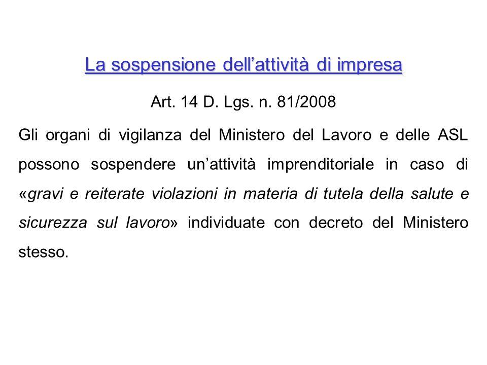 Art. 14 D. Lgs. n. 81/2008 Gli organi di vigilanza del Ministero del Lavoro e delle ASL possono sospendere unattività imprenditoriale in caso di «grav