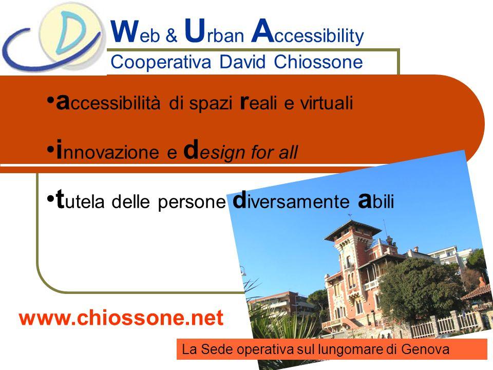 Coop David Chiossone www.chiossone.net Chi siamo La Cooperativa David Chiossone nasce nel 2004 con lo scopo di inserire al lavoro giovani disabili previa specializzazione e formazione sul tema della accessibilità Web e Urbana.