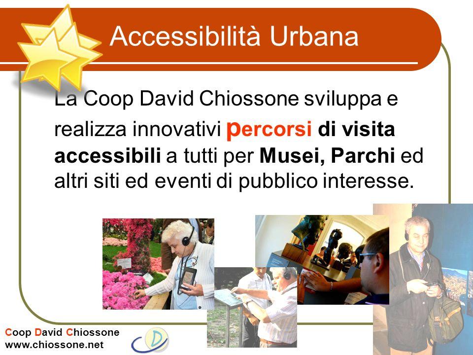 Coop David Chiossone www.chiossone.net Accessibilità Urbana La Coop David Chiossone sviluppa e realizza innovativi p ercorsi di visita accessibili a tutti per Musei, Parchi ed altri siti ed eventi di pubblico interesse.