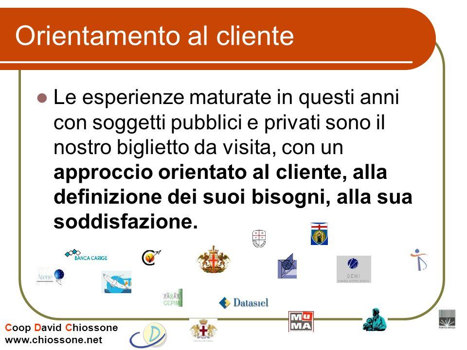 Coop David Chiossone www.chiossone.net Orientamento al cliente Le esperienze maturate in questi anni con soggetti pubblici e privati sono il nostro biglietto da visita, con un approccio orientato al cliente, alla definizione dei suoi bisogni, alla sua soddisfazione.