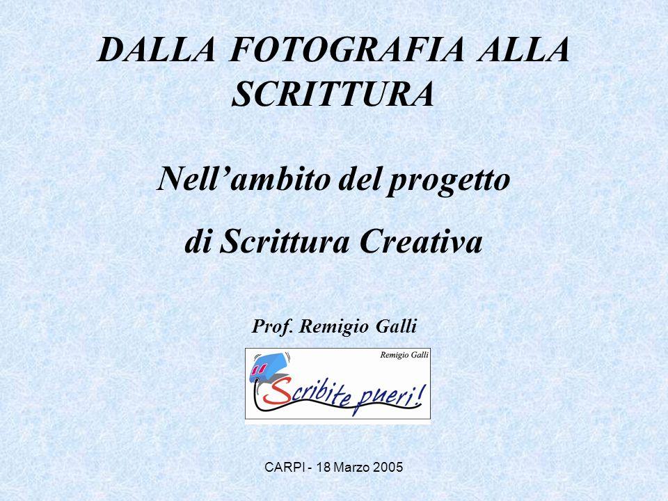 CARPI - 18 Marzo 2005 DALLA FOTOGRAFIA ALLA SCRITTURA Nellambito del progetto di Scrittura Creativa Prof. Remigio Galli