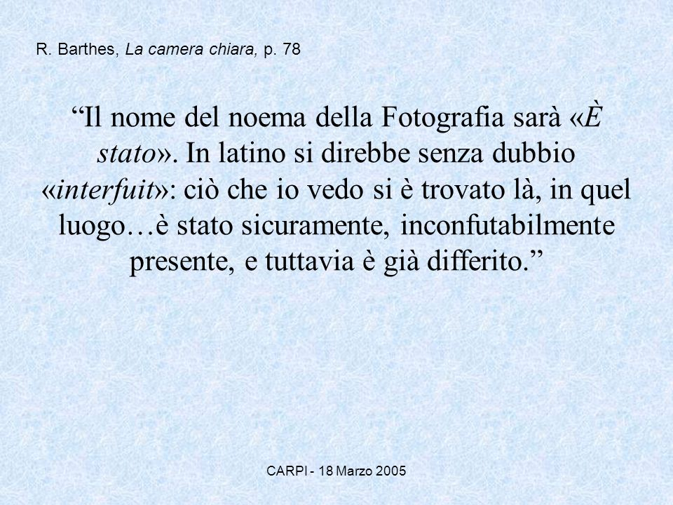 CARPI - 18 Marzo 2005 Il nome del noema della Fotografia sarà «È stato». In latino si direbbe senza dubbio «interfuit»: ciò che io vedo si è trovato l