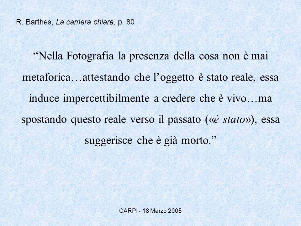 CARPI - 18 Marzo 2005 Nella Fotografia la presenza della cosa non è mai metaforica…attestando che loggetto è stato reale, essa induce impercettibilmente a credere che è vivo…ma spostando questo reale verso il passato («è stato»), essa suggerisce che è già morto.