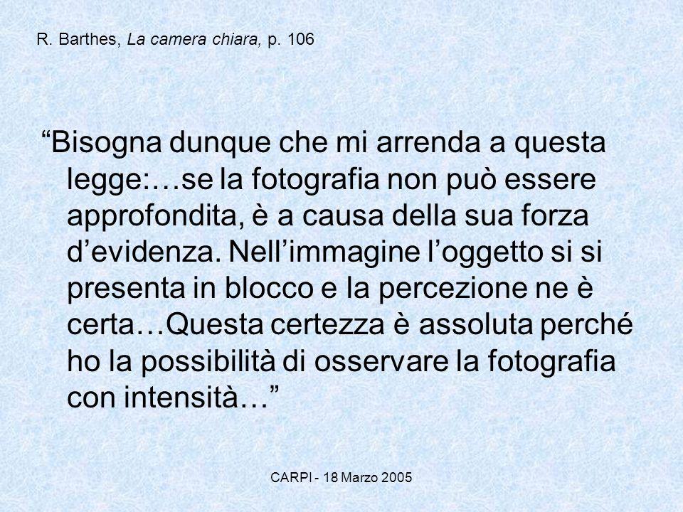CARPI - 18 Marzo 2005 R. Barthes, La camera chiara, p. 106 Bisogna dunque che mi arrenda a questa legge:…se la fotografia non può essere approfondita,