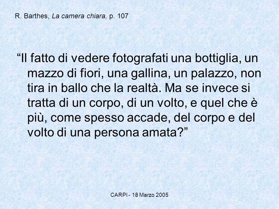 CARPI - 18 Marzo 2005 R. Barthes, La camera chiara, p. 107 Il fatto di vedere fotografati una bottiglia, un mazzo di fiori, una gallina, un palazzo, n