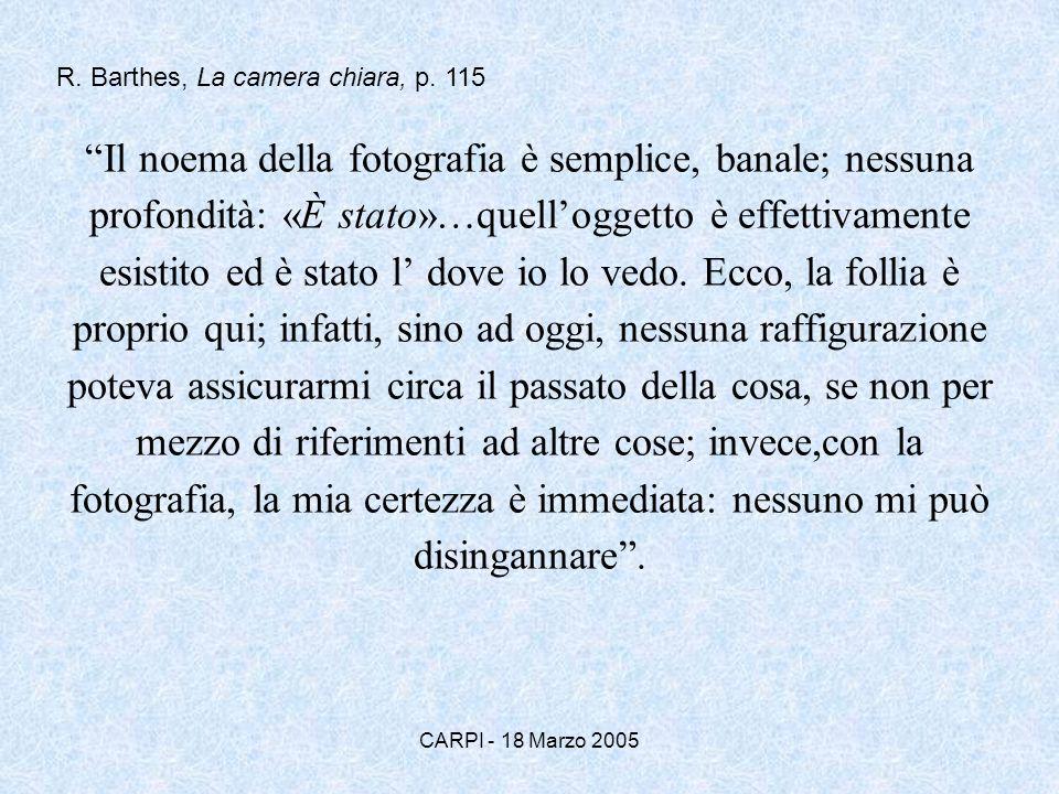 CARPI - 18 Marzo 2005 Il noema della fotografia è semplice, banale; nessuna profondità: «È stato»…quelloggetto è effettivamente esistito ed è stato l